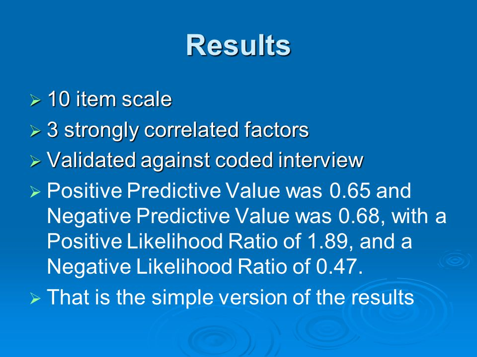 Results  10 item scale  3 strongly correlated factors  Validated against coded interview   Positive Predictive Value was 0.65 and Negative Predictive Value was 0.68, with a Positive Likelihood Ratio of 1.89, and a Negative Likelihood Ratio of 0.47.