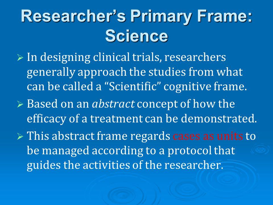 Researcher's Primary Frame: Science   In designing clinical trials, researchers generally approach the studies from what can be called a Scientific cognitive frame.