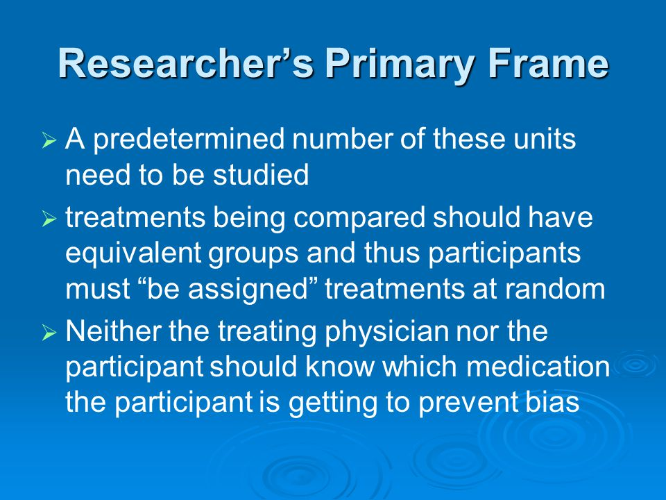 Researcher's Primary Frame   A predetermined number of these units need to be studied   treatments being compared should have equivalent groups an