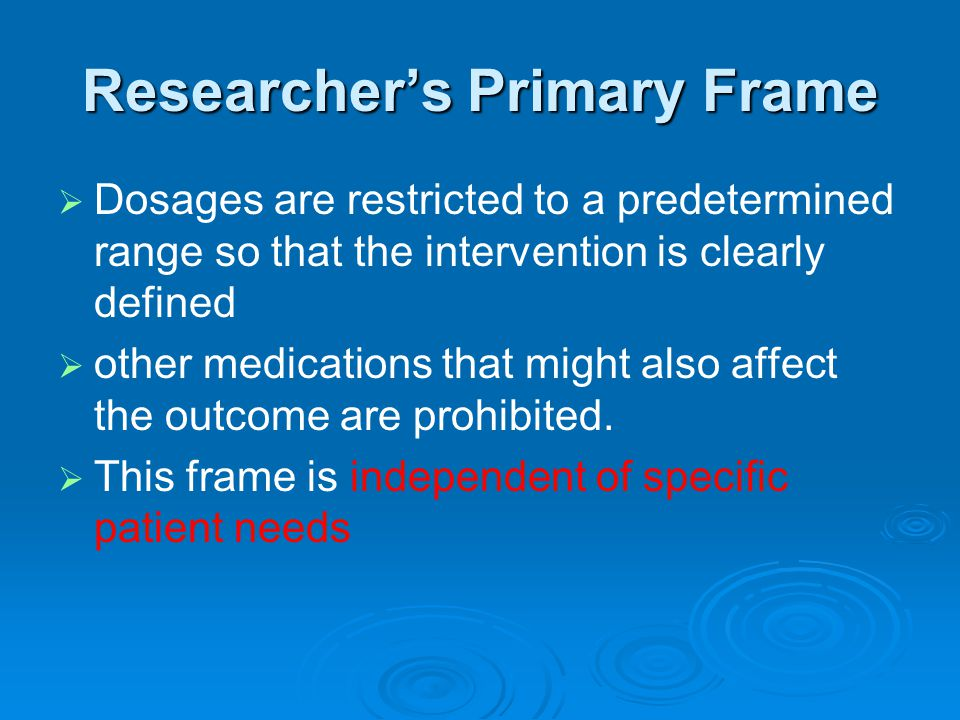 Researcher's Primary Frame   Dosages are restricted to a predetermined range so that the intervention is clearly defined   other medications that might also affect the outcome are prohibited.