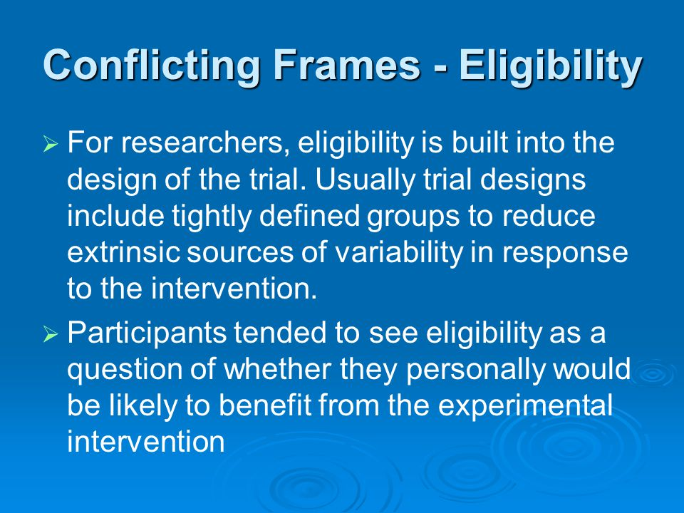 Conflicting Frames - Eligibility   For researchers, eligibility is built into the design of the trial. Usually trial designs include tightly defined
