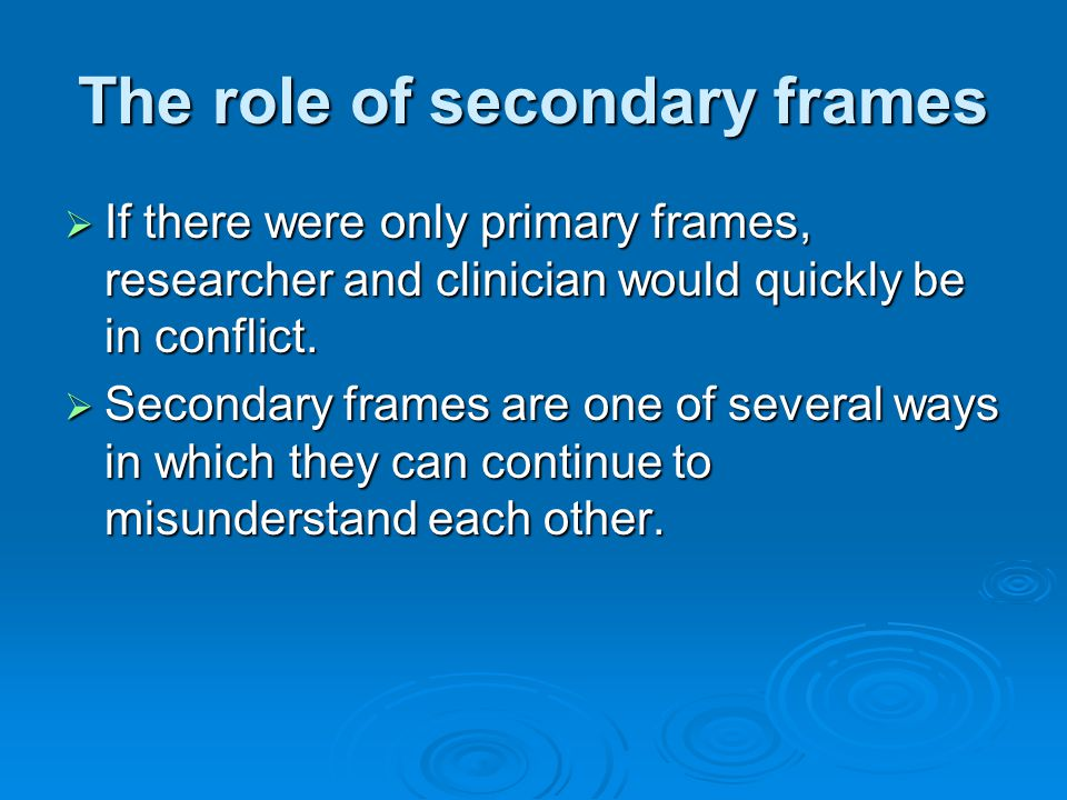 The role of secondary frames  If there were only primary frames, researcher and clinician would quickly be in conflict.  Secondary frames are one of