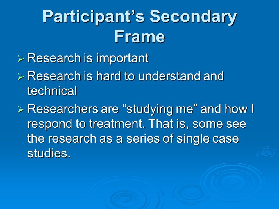 Participant's Secondary Frame  Research is important  Research is hard to understand and technical  Researchers are studying me and how I respond to treatment.
