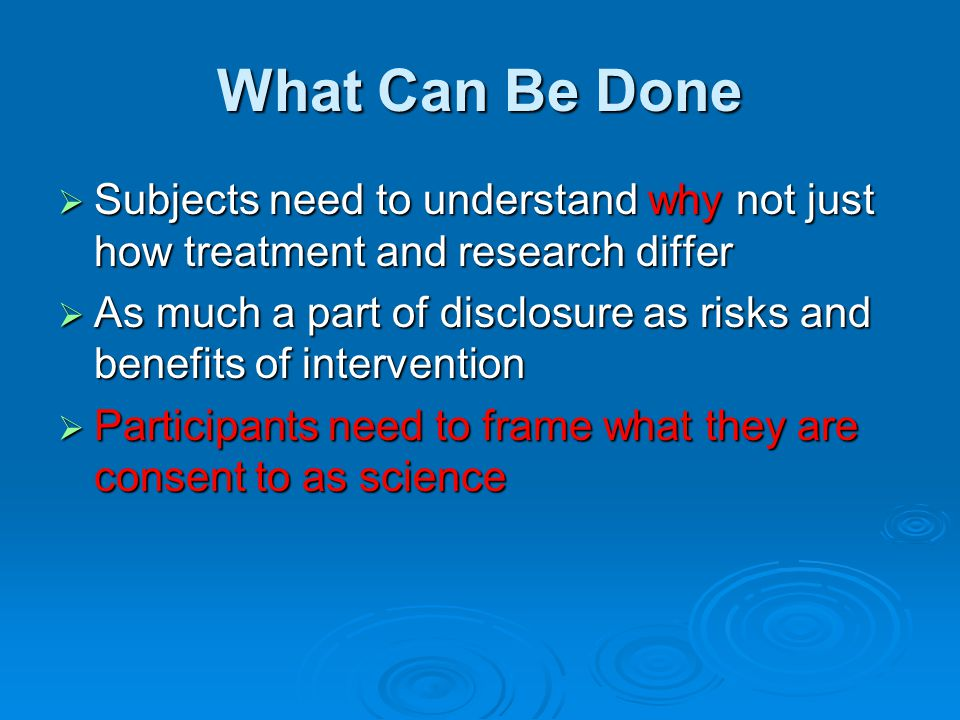 What Can Be Done  Subjects need to understand why not just how treatment and research differ  As much a part of disclosure as risks and benefits of intervention  Participants need to frame what they are consent to as science