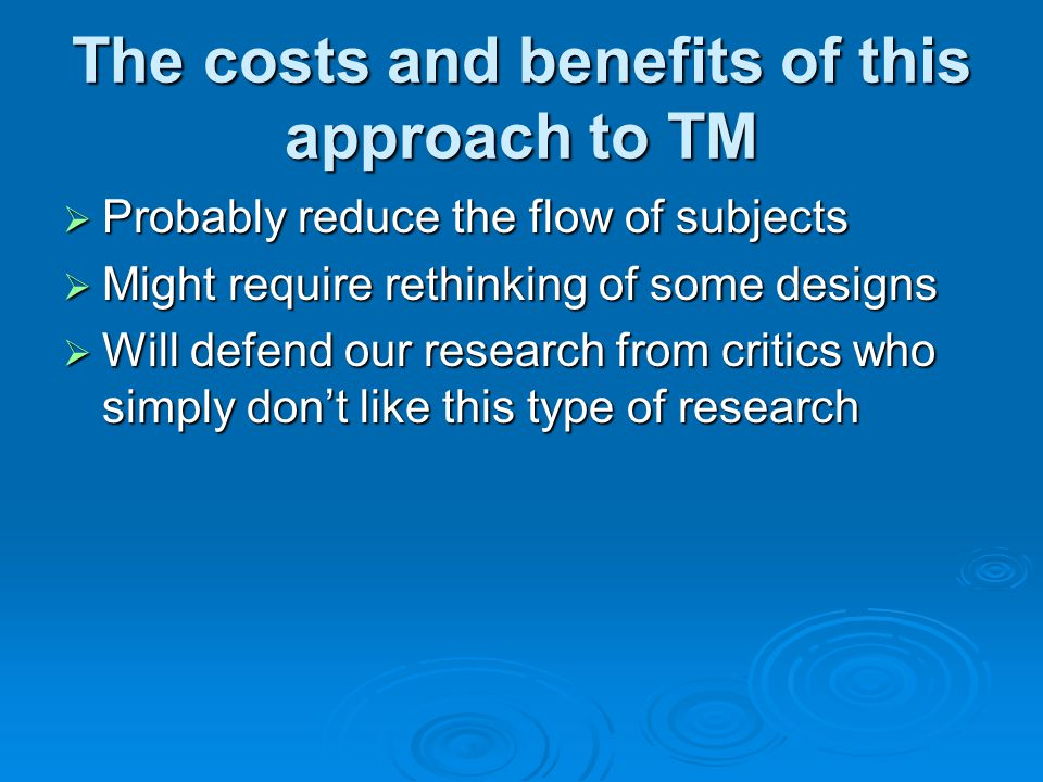 The costs and benefits of this approach to TM  Probably reduce the flow of subjects  Might require rethinking of some designs  Will defend our rese