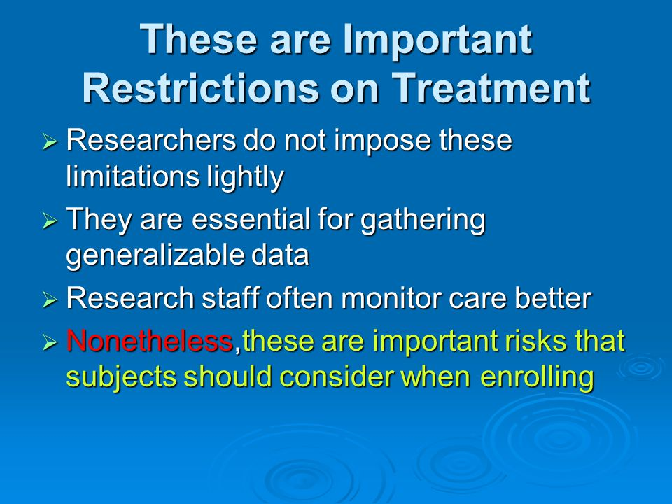 These are Important Restrictions on Treatment  Researchers do not impose these limitations lightly  They are essential for gathering generalizable d