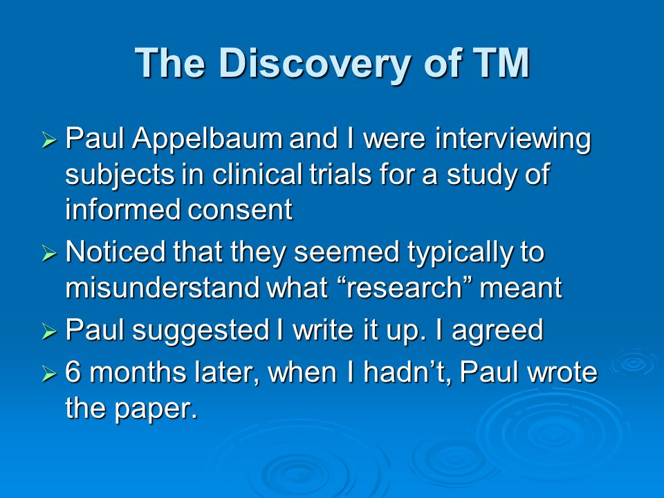 The Discovery of TM  Paul Appelbaum and I were interviewing subjects in clinical trials for a study of informed consent  Noticed that they seemed ty