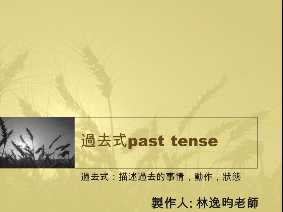 過去式 past tense 過去式:描述過去的事情,動作,狀態 製作人 : 林逸昀老師