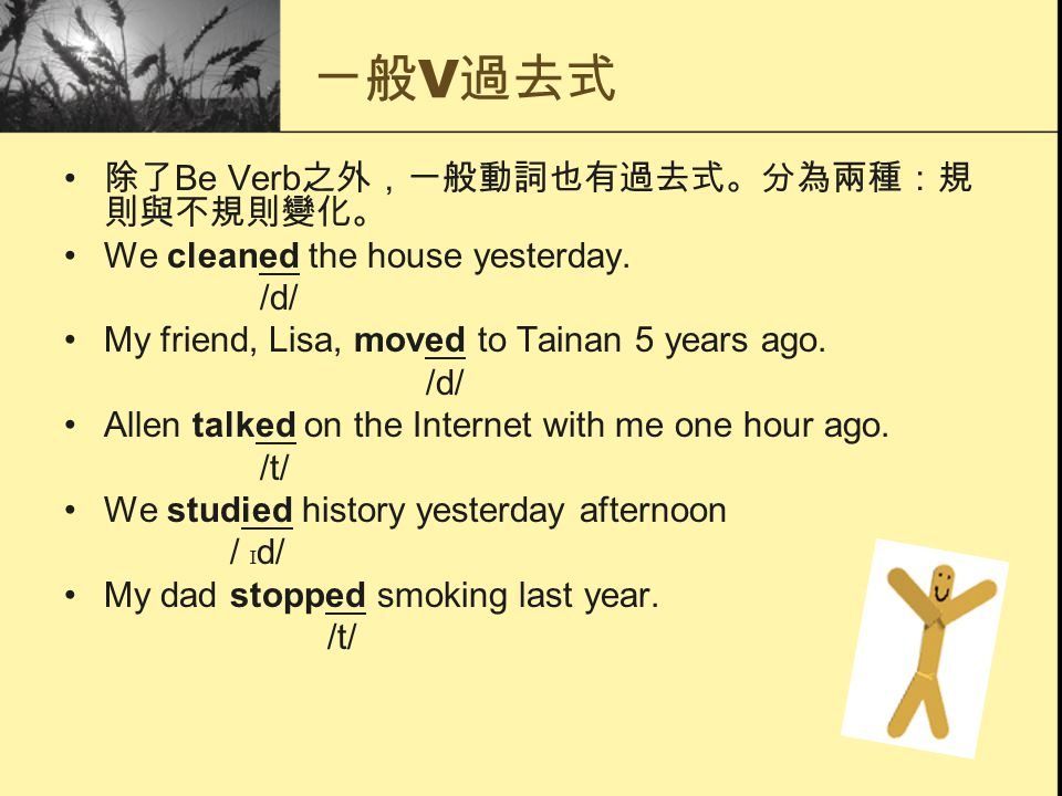 ㄧ般 V 過去式 除了 Be Verb 之外,一般動詞也有過去式。分為兩種:規 則與不規則變化。 We cleaned the house yesterday. /d/ My friend, Lisa, moved to Tainan 5 years ago. /d/ Allen talked on