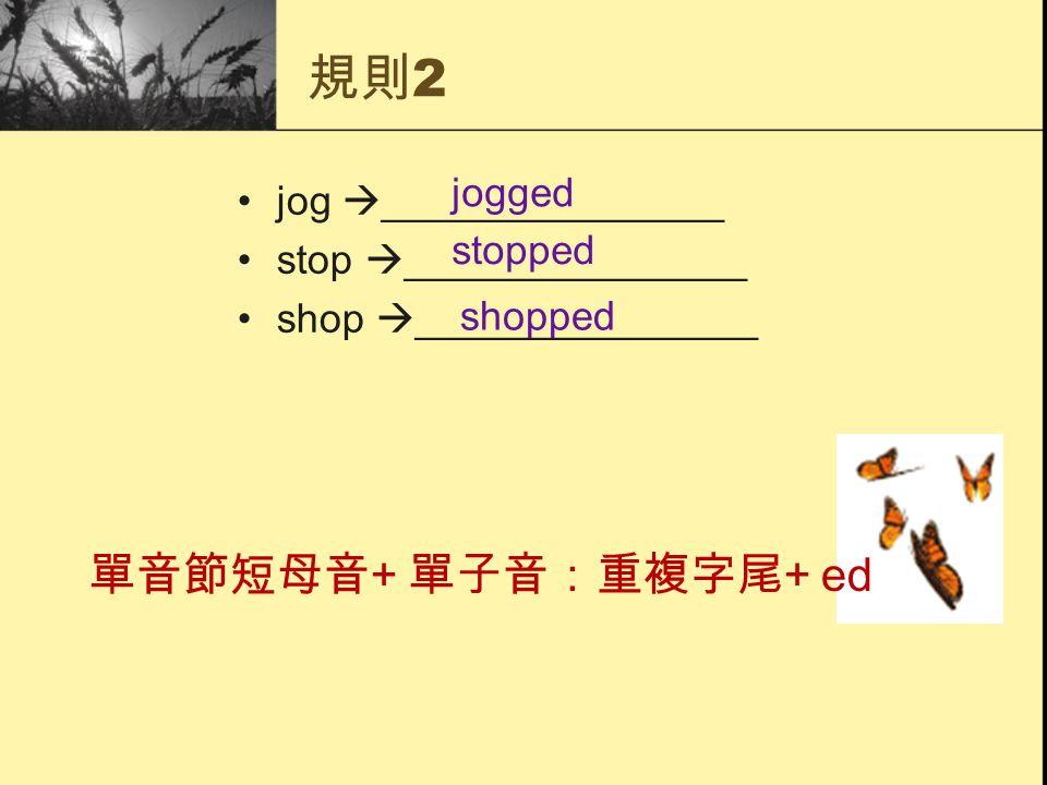 規則 2 jog  _______________ stop  _______________ shop  _______________ 單音節短母音 + 單子音:重複字尾 + ed jogged stopped shopped