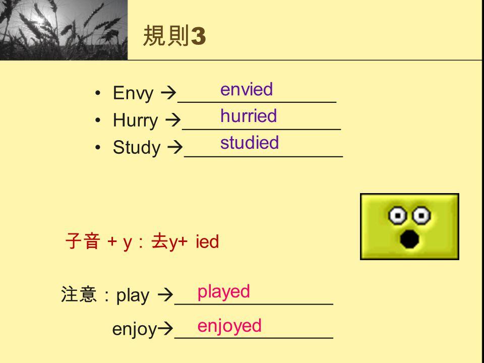 規則 3 Envy  _______________ Hurry  _______________ Study  _______________ 注意: play  _______________ enjoy  _______________ 子音 + y :去 y+ ied envied hurried studied enjoyed played
