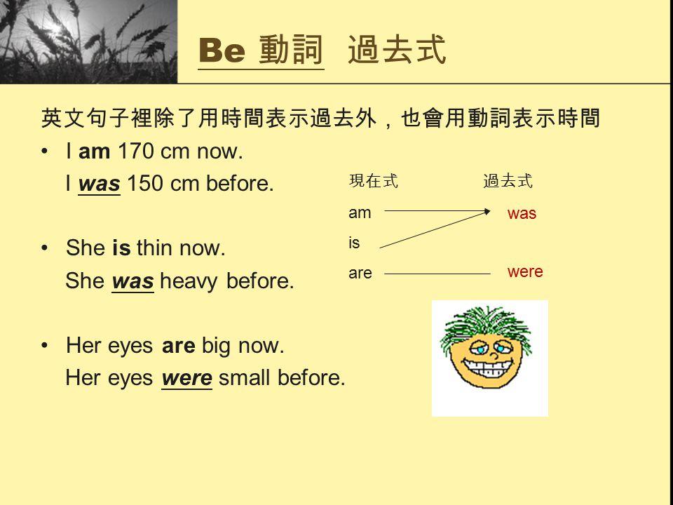 Be 動詞 過去式 英文句子裡除了用時間表示過去外,也會用動詞表示時間 I am 170 cm now.