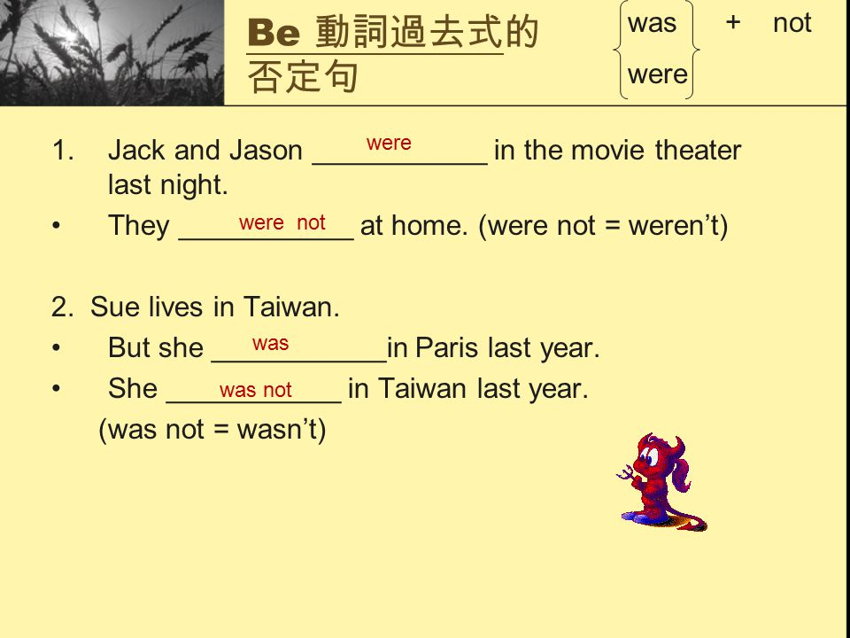 Be 動詞過去式的 否定句 1.Jack and Jason ___________ in the movie theater last night. They ___________ at home. (were not = weren't) 2. Sue lives in Taiwan. But