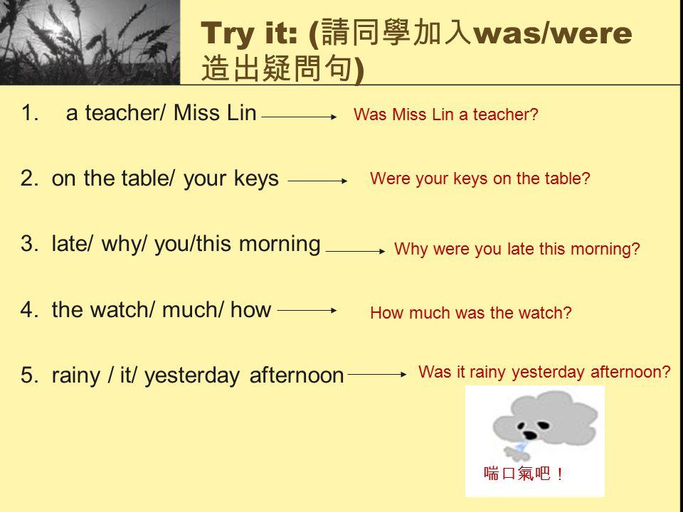 Try it: ( 請同學加入 was/were 造出疑問句 ) 1.a teacher/ Miss Lin 2.