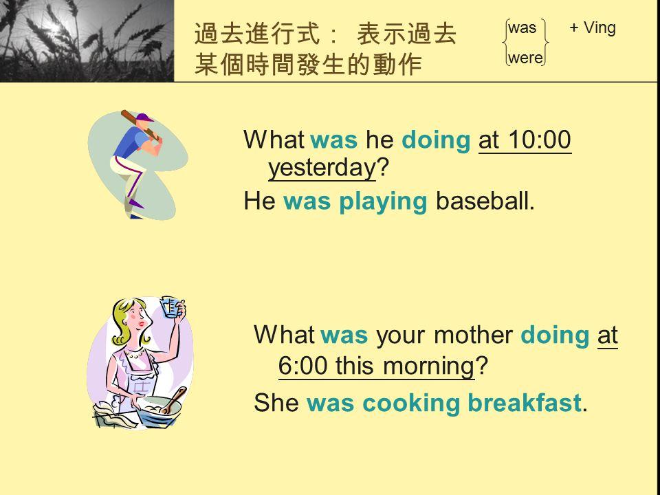 過去進行式: 表示過去 某個時間發生的動作 What was he doing at 10:00 yesterday? He was playing baseball. was + Ving were What was your mother doing at 6:00 this morning?