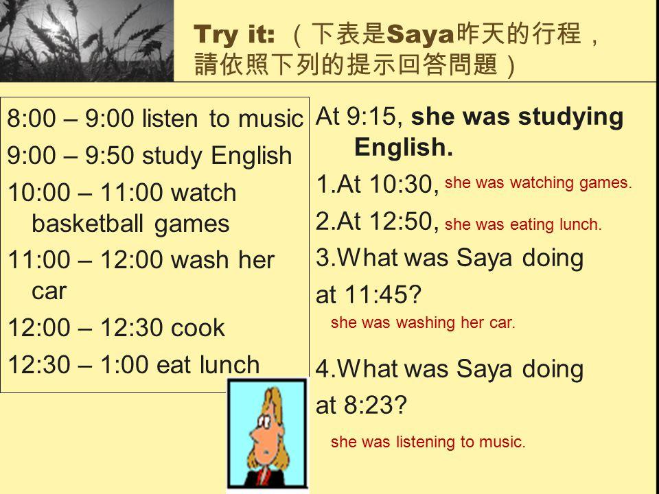 Try it: (下表是 Saya 昨天的行程, 請依照下列的提示回答問題) 8:00 – 9:00 listen to music 9:00 – 9:50 study English 10:00 – 11:00 watch basketball games 11:00 – 12:00 wash h