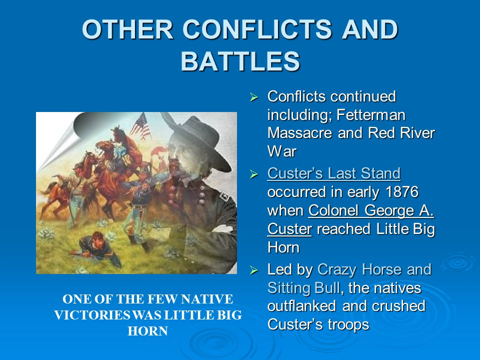 OTHER CONFLICTS AND BATTLES  Conflicts continued including; Fetterman Massacre and Red River War  Custer's Last Stand occurred in early 1876 when Colonel George A.