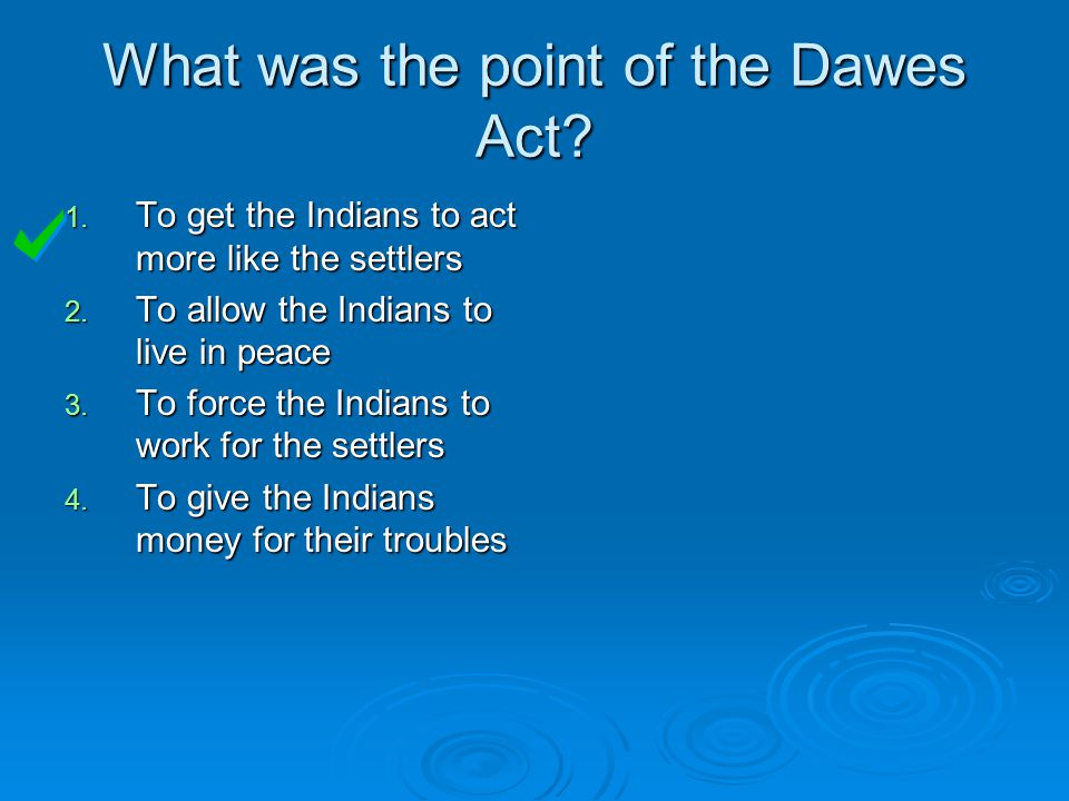 What was the point of the Dawes Act. 1. To get the Indians to act more like the settlers 2.