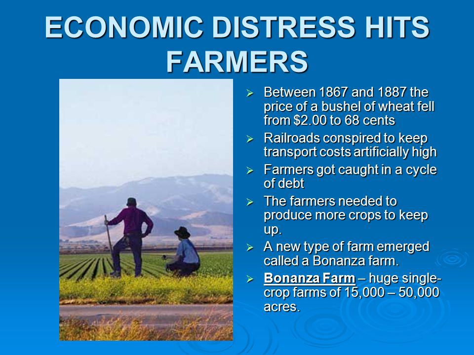 ECONOMIC DISTRESS HITS FARMERS  Between 1867 and 1887 the price of a bushel of wheat fell from $2.00 to 68 cents  Railroads conspired to keep transport costs artificially high  Farmers got caught in a cycle of debt  The farmers needed to produce more crops to keep up.