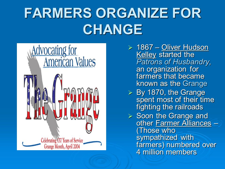 FARMERS ORGANIZE FOR CHANGE  1867 – Oliver Hudson Kelley started the Patrons of Husbandry, an organization for farmers that became known as the Grange  By 1870, the Grange spent most of their time fighting the railroads  Soon the Grange and other Farmer Alliances – (Those who sympathized with farmers) numbered over 4 million members
