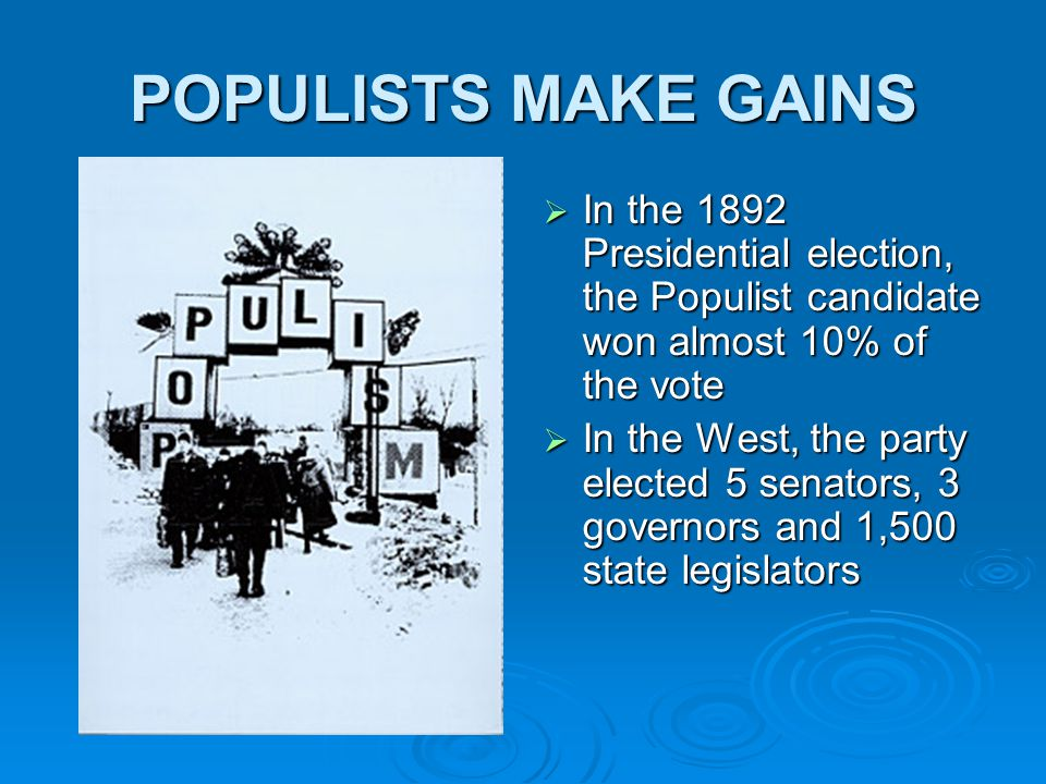 POPULISTS MAKE GAINS  In the 1892 Presidential election, the Populist candidate won almost 10% of the vote  In the West, the party elected 5 senators, 3 governors and 1,500 state legislators