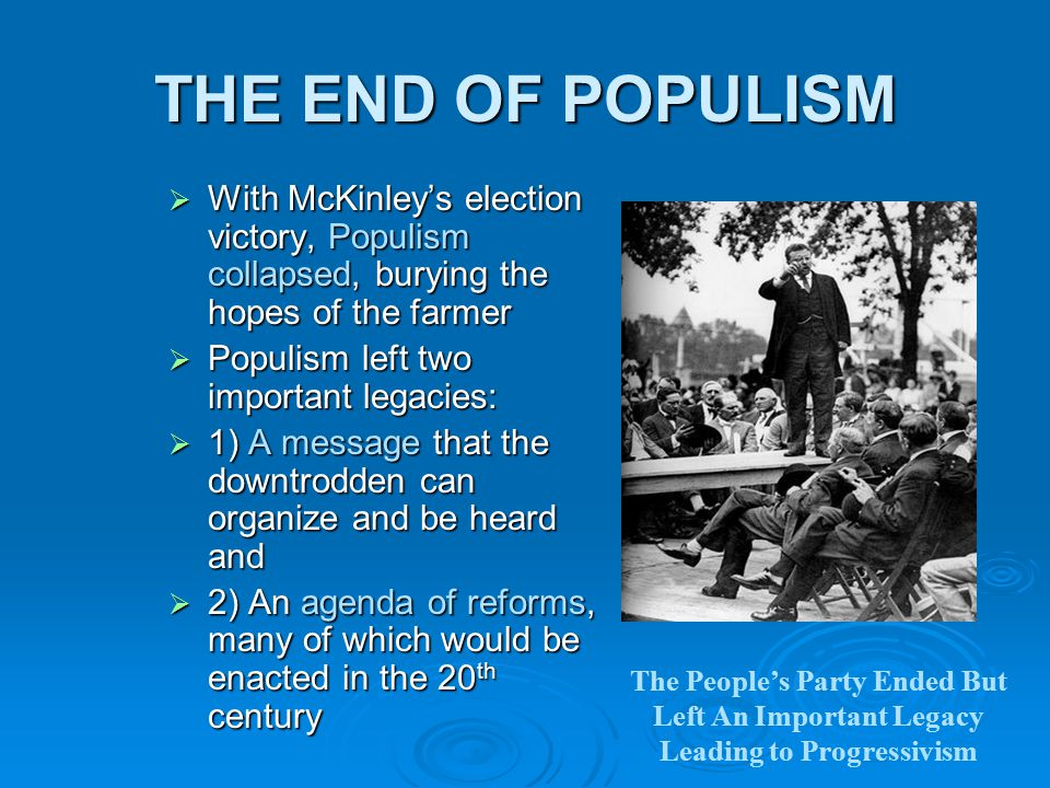 THE END OF POPULISM  With McKinley's election victory, Populism collapsed, burying the hopes of the farmer  Populism left two important legacies:  1) A message that the downtrodden can organize and be heard and  2) An agenda of reforms, many of which would be enacted in the 20 th century The People's Party Ended But Left An Important Legacy Leading to Progressivism