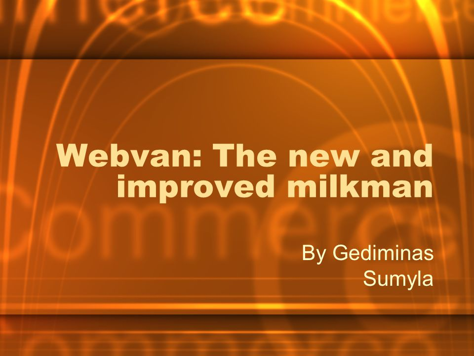 Webvan: The new and improved milkman By Gediminas Sumyla
