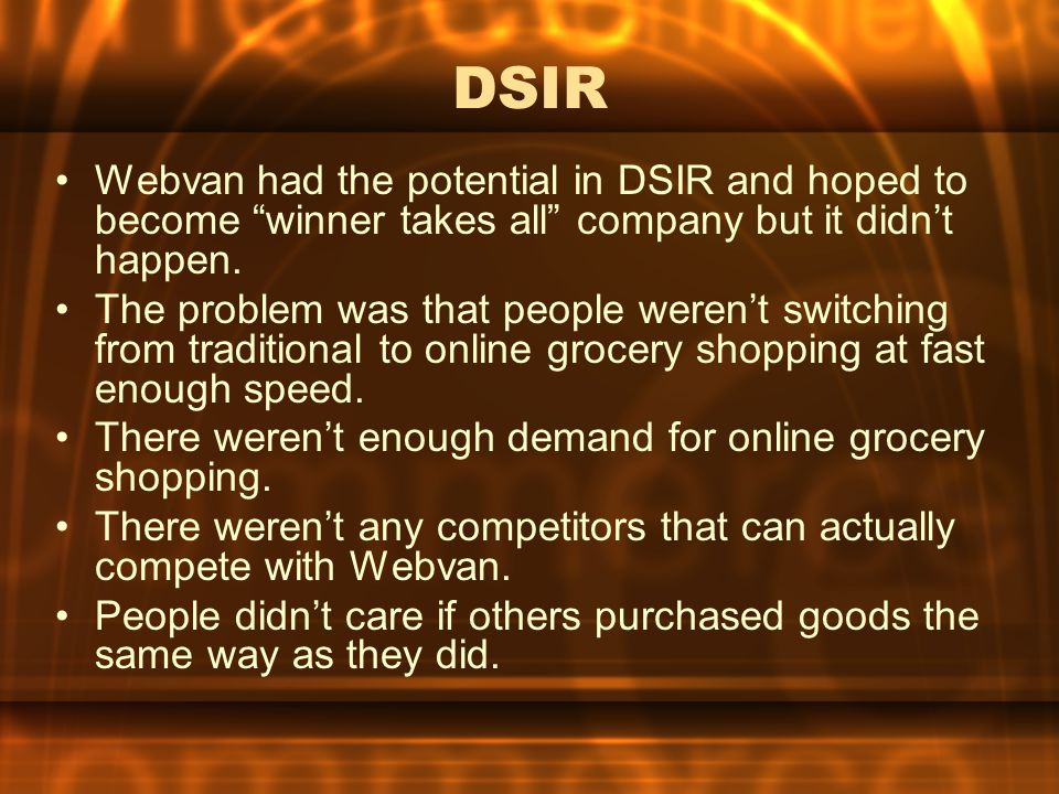 DSIR Webvan had the potential in DSIR and hoped to become winner takes all company but it didn't happen.