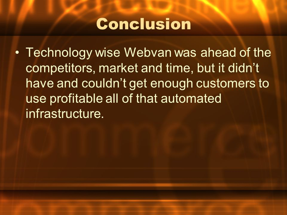 Conclusion Technology wise Webvan was ahead of the competitors, market and time, but it didn't have and couldn't get enough customers to use profitable all of that automated infrastructure.