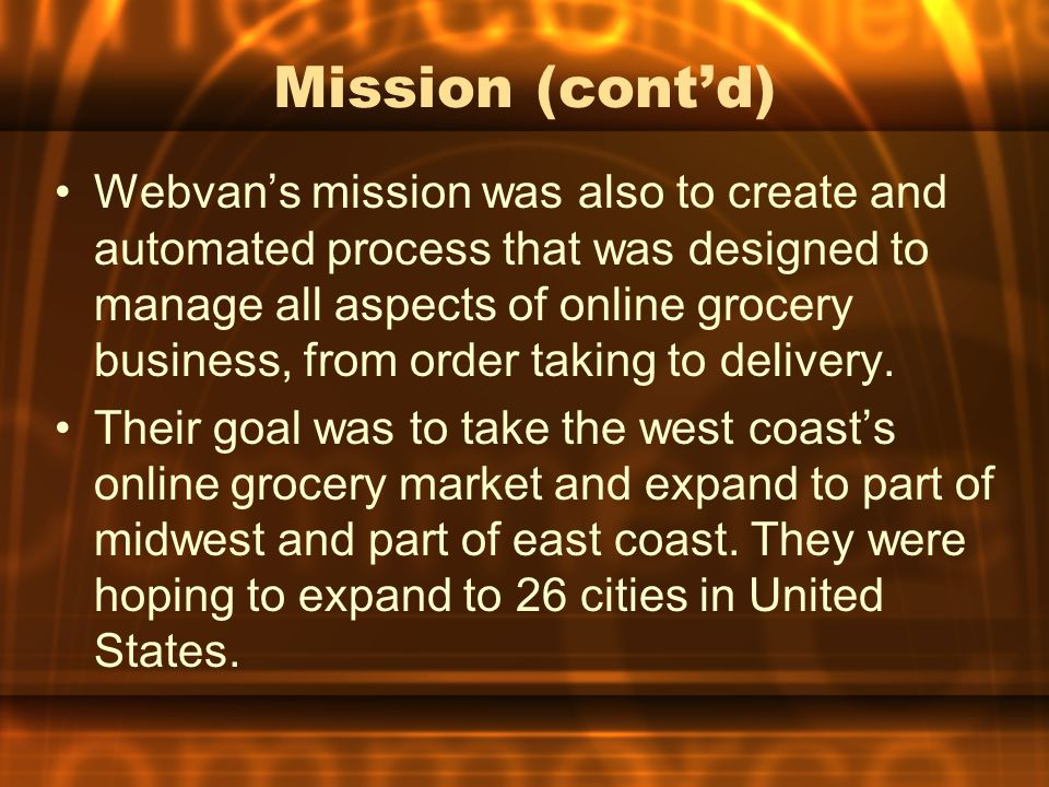 Mission (cont'd) Webvan's mission was also to create and automated process that was designed to manage all aspects of online grocery business, from order taking to delivery.