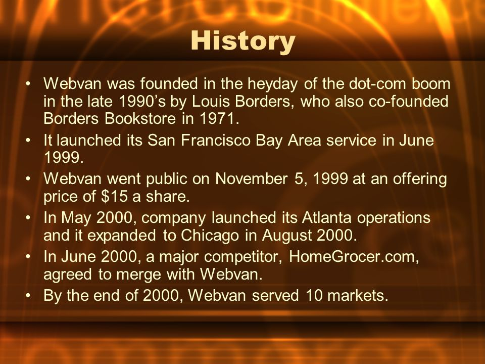 History Webvan was founded in the heyday of the dot-com boom in the late 1990's by Louis Borders, who also co-founded Borders Bookstore in 1971.