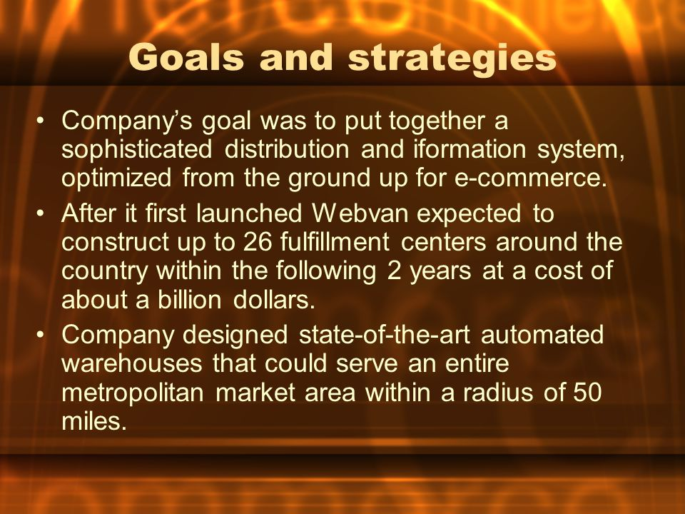 Goals and strategies Company's goal was to put together a sophisticated distribution and iformation system, optimized from the ground up for e-commerce.