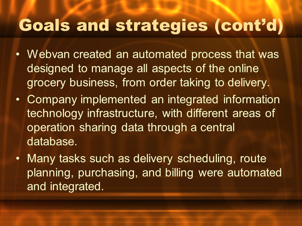 Goals and strategies (cont'd) Webvan created an automated process that was designed to manage all aspects of the online grocery business, from order taking to delivery.