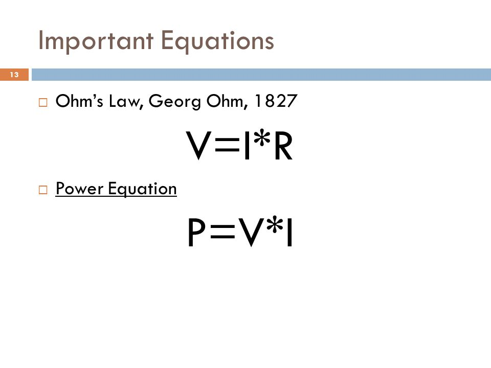 Important Equations  Ohm's Law, Georg Ohm, 1827 V=I*R  Power Equation Power Equation P=V*I 13