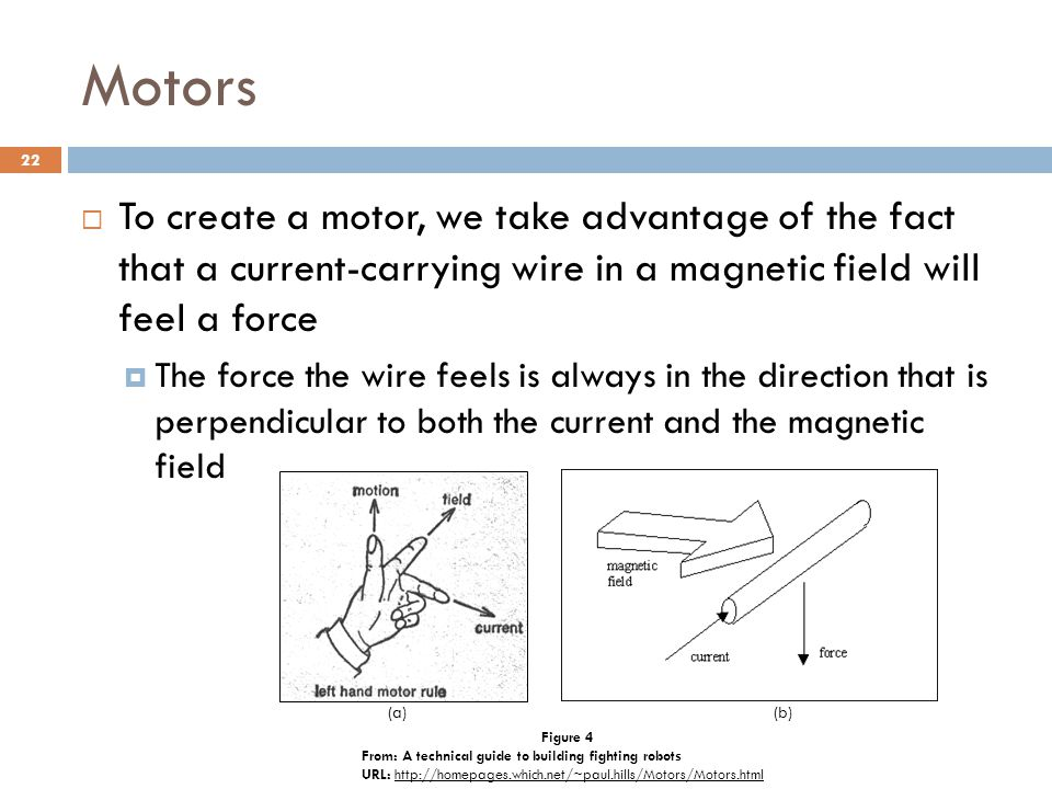 Motors  To create a motor, we take advantage of the fact that a current-carrying wire in a magnetic field will feel a force  The force the wire feels is always in the direction that is perpendicular to both the current and the magnetic field Figure 4 From: A technical guide to building fighting robots URL: http://homepages.which.net/~paul.hills/Motors/Motors.htmlhttp://homepages.which.net/~paul.hills/Motors/Motors.html (a)(b) 22