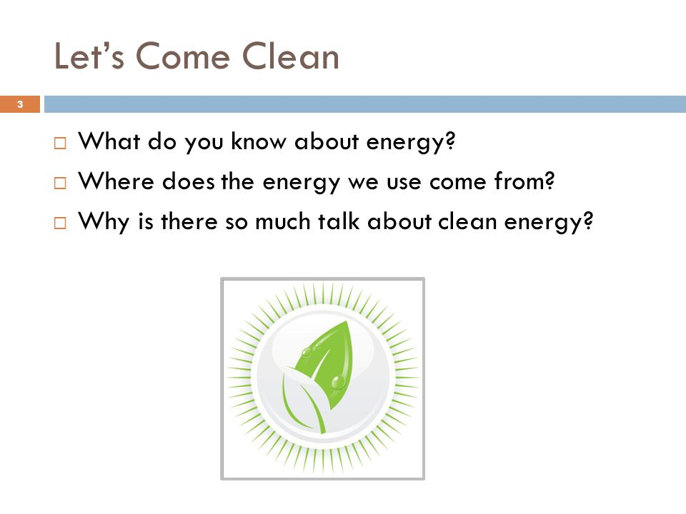 Let's Come Clean  What do you know about energy.  Where does the energy we use come from.