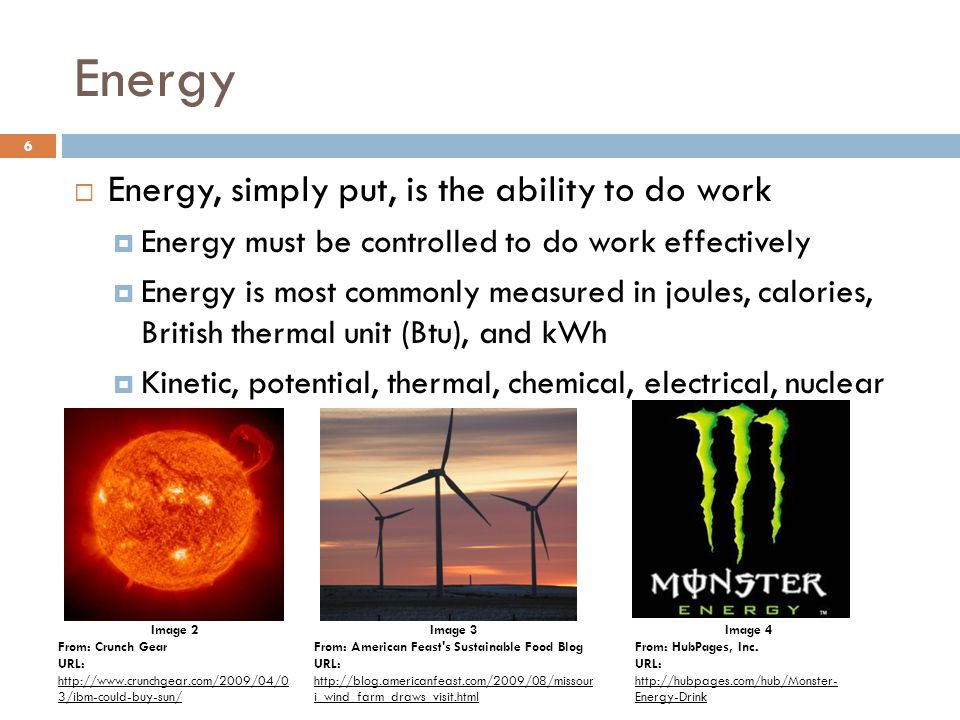 Energy  Energy, simply put, is the ability to do work  Energy must be controlled to do work effectively  Energy is most commonly measured in joules, calories, British thermal unit (Btu), and kWh  Kinetic, potential, thermal, chemical, electrical, nuclear Image 2 From: Crunch Gear URL: http://www.crunchgear.com/2009/04/0 3/ibm-could-buy-sun/ http://www.crunchgear.com/2009/04/0 3/ibm-could-buy-sun/ Image 4 From: HubPages, Inc.