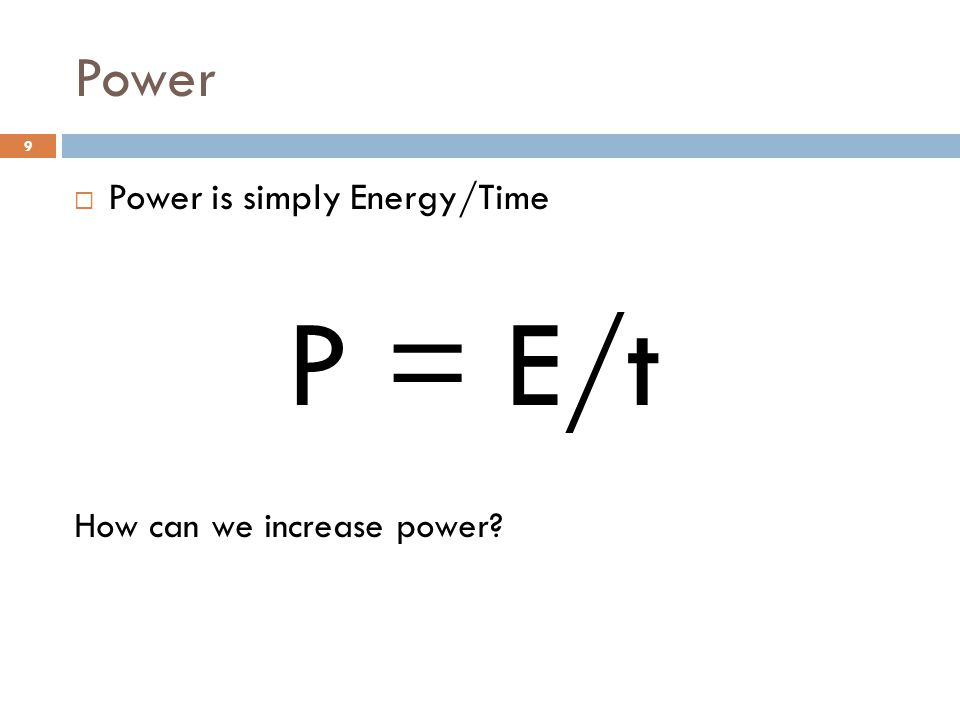 Power  Power is simply Energy/Time P = E/t How can we increase power 9