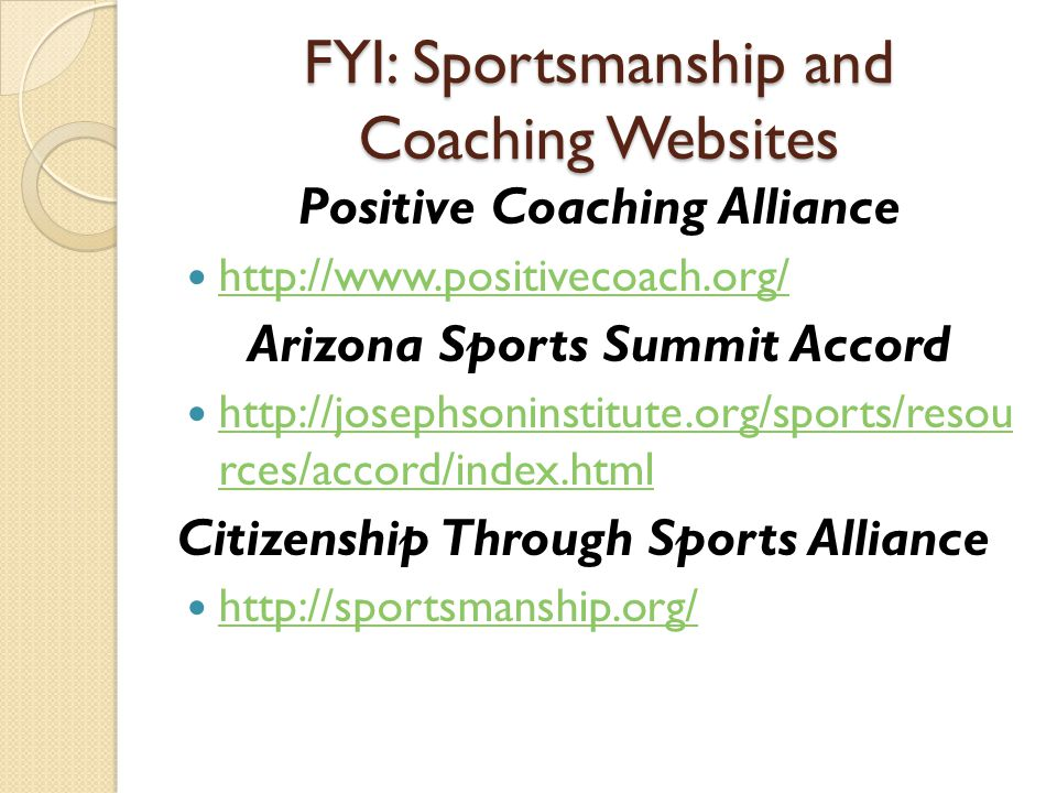 FYI: Sportsmanship and Coaching Websites Positive Coaching Alliance http://www.positivecoach.org/ Arizona Sports Summit Accord http://josephsoninstitute.org/sports/resou rces/accord/index.html http://josephsoninstitute.org/sports/resou rces/accord/index.html Citizenship Through Sports Alliance http://sportsmanship.org/