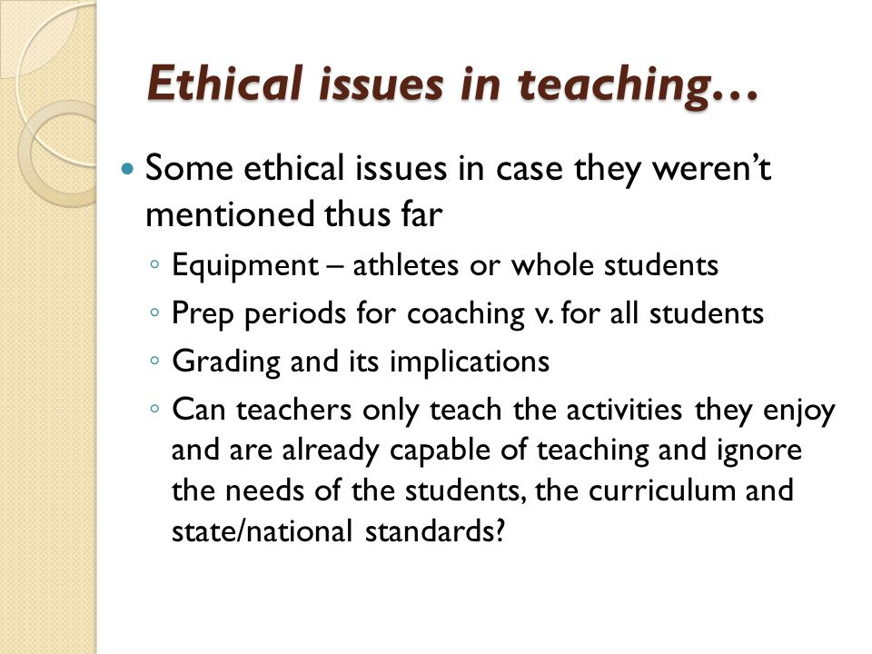 Ethical issues in teaching… Some ethical issues in case they weren't mentioned thus far ◦ Equipment – athletes or whole students ◦ Prep periods for coaching v.