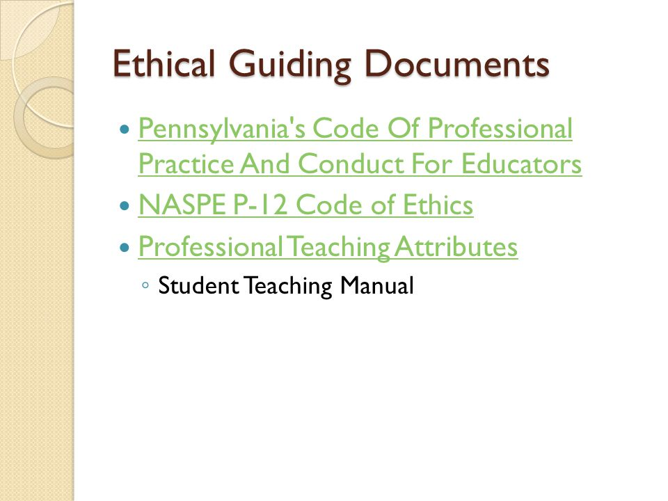 Ethical Guiding Documents Pennsylvania s Code Of Professional Practice And Conduct For Educators Pennsylvania s Code Of Professional Practice And Conduct For Educators NASPE P-12 Code of Ethics Professional Teaching Attributes ◦ Student Teaching Manual