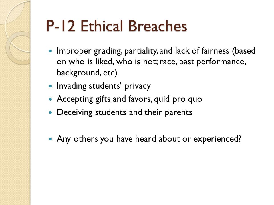 P-12 Ethical Breaches Improper grading, partiality, and lack of fairness (based on who is liked, who is not; race, past performance, background, etc) Invading students privacy Accepting gifts and favors, quid pro quo Deceiving students and their parents Any others you have heard about or experienced?