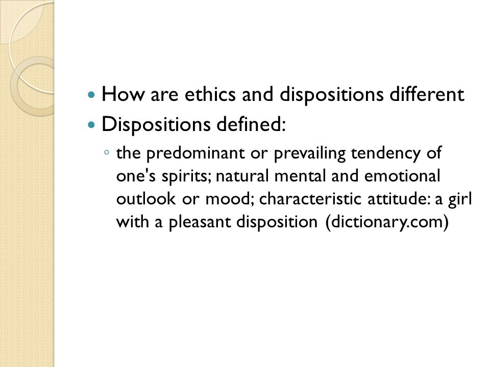 How are ethics and dispositions different Dispositions defined: ◦ the predominant or prevailing tendency of one s spirits; natural mental and emotional outlook or mood; characteristic attitude: a girl with a pleasant disposition (dictionary.com)