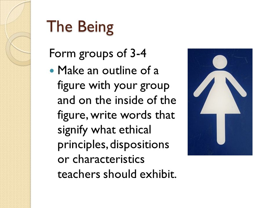 The Being Form groups of 3-4 Make an outline of a figure with your group and on the inside of the figure, write words that signify what ethical principles, dispositions or characteristics teachers should exhibit.
