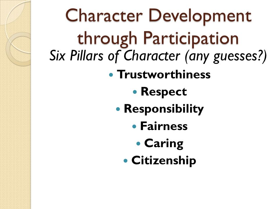 Character Development through Participation Six Pillars of Character (any guesses?) Trustworthiness Respect Responsibility Fairness Caring Citizenship