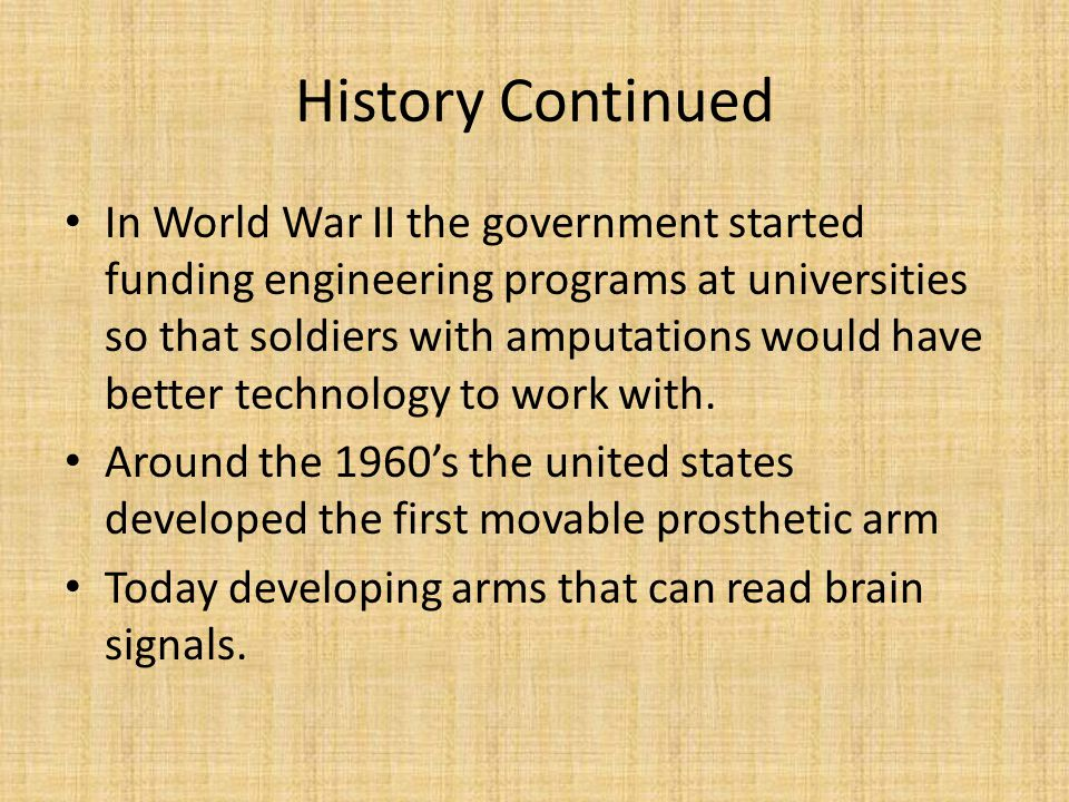 History Continued In World War II the government started funding engineering programs at universities so that soldiers with amputations would have bet