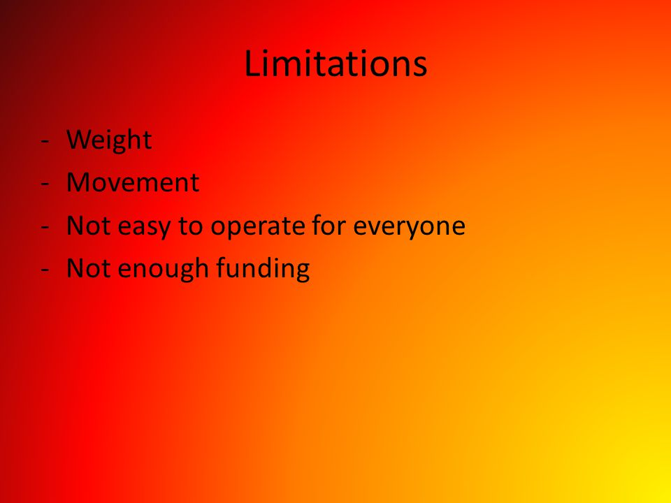 Limitations -Weight -Movement -Not easy to operate for everyone -Not enough funding