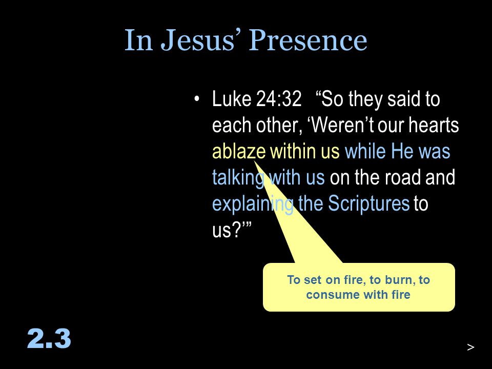 To set on fire, to burn, to consume with fire Luke 24:32 So they said to each other, 'Weren't our hearts ablaze within us while He was talking with us on the road and explaining the Scriptures to us?' 2.3 > In Jesus' Presence