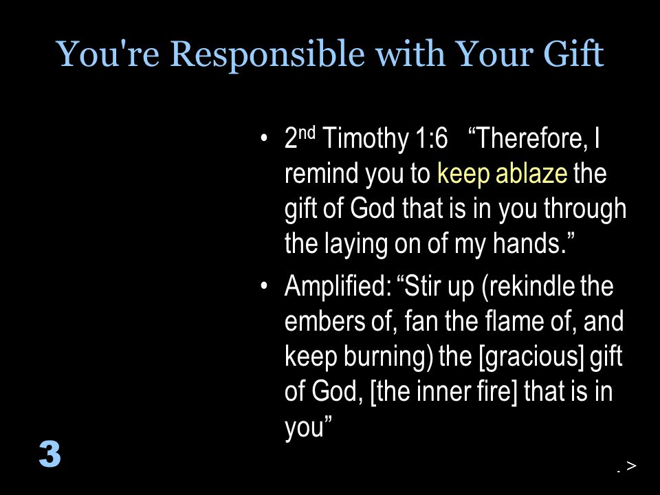 2 nd Timothy 1:6 Therefore, I remind you to keep ablaze the gift of God that is in you through the laying on of my hands. Amplified: Stir up (rekindle the embers of, fan the flame of, and keep burning) the [gracious] gift of God, [the inner fire] that is in you 3.