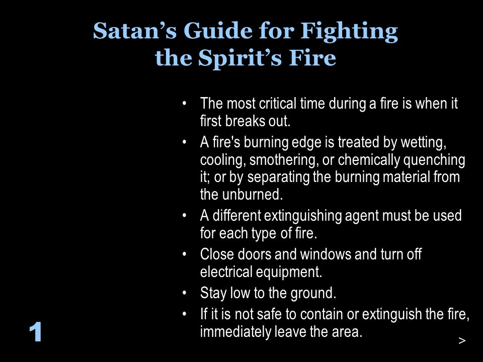 Satan's Guide for Fighting the Spirit's Fire The most critical time during a fire is when it first breaks out.